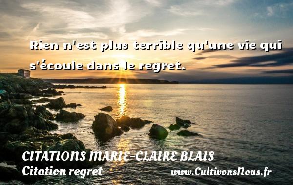Citations Marie-Claire Blais - Citation regret - Rien n est plus terrible qu une vie qui s écoule dans le regret. Une citation de Marie-Claire Blais CITATIONS MARIE-CLAIRE BLAIS