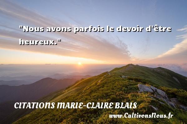 Nous avons parfois le devoir d être heureux. Une citation de Marie-Claire Blais CITATIONS MARIE-CLAIRE BLAIS