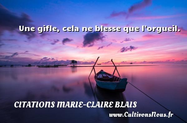 Une gifle, cela ne blesse que l orgueil. Une citation de Marie-Claire Blais CITATIONS MARIE-CLAIRE BLAIS