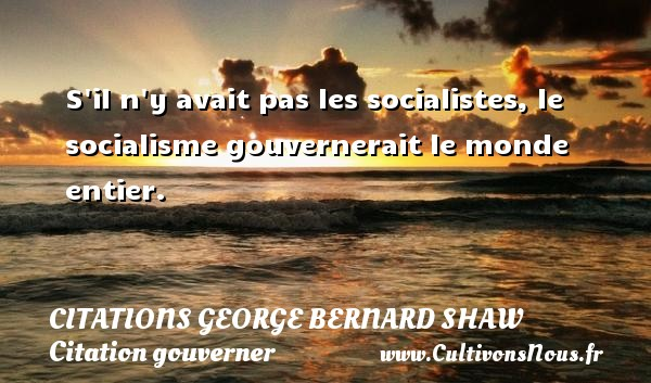 Citations George Bernard Shaw - Citation gouverner - S il n y avait pas les socialistes, le socialisme gouvernerait le monde entier.   Une citation de George Bernard Shaw CITATIONS GEORGE BERNARD SHAW