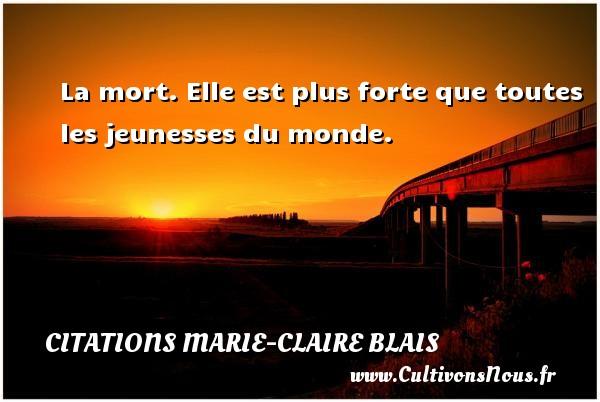 La mort. Elle est plus forte que toutes les jeunesses du monde. Une citation de Marie-Claire Blais CITATIONS MARIE-CLAIRE BLAIS
