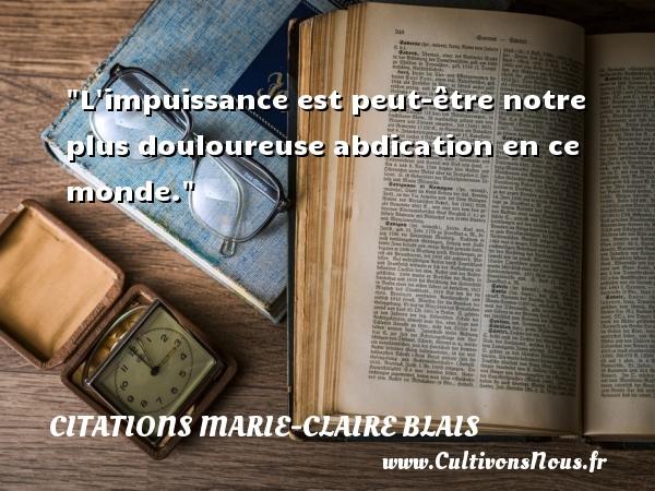 L impuissance est peut-être notre plus douloureuse abdication en ce monde. Une citation de Marie-Claire Blais CITATIONS MARIE-CLAIRE BLAIS
