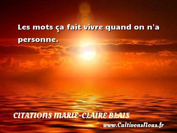 Les mots ça fait vivre quand on n a personne. Une citation de Marie-Claire Blais CITATIONS MARIE-CLAIRE BLAIS