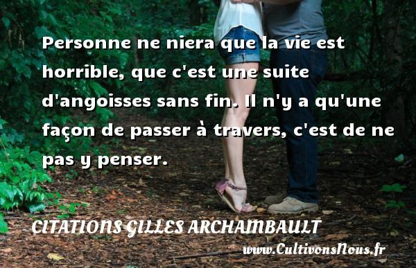 Citations Gilles Archambault - Personne ne niera que la vie est horrible, que c est une suite d angoisses sans fin. Il n y a qu une façon de passer à travers, c est de ne pas y penser. Une citation de Gilles Archambault CITATIONS GILLES ARCHAMBAULT