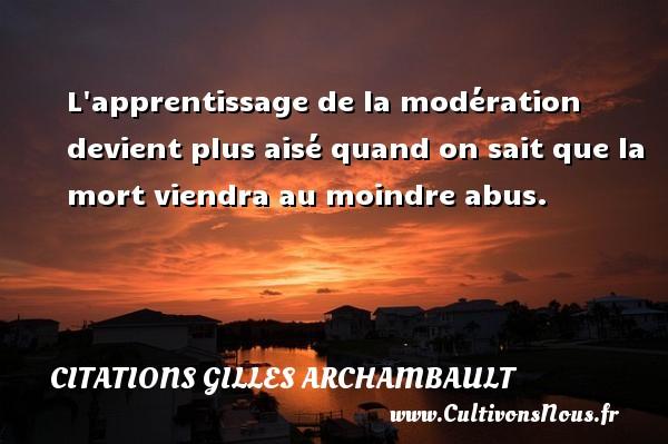 Citations Gilles Archambault - L apprentissage de la modération devient plus aisé quand on sait que la mort viendra au moindre abus. Une citation de Gilles Archambault CITATIONS GILLES ARCHAMBAULT