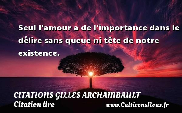 Citations Gilles Archambault - Citation lire - Seul l amour a de l importance dans le délire sans queue ni tête de notre existence. Une citation de Gilles Archambault CITATIONS GILLES ARCHAMBAULT