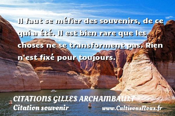 Citations Gilles Archambault - Citation souvenir - Il faut se méfier des souvenirs, de ce qui a été. Il est bien rare que les choses ne se transforment pas. Rien n est fixé pour toujours. Une citation de Gilles Archambault CITATIONS GILLES ARCHAMBAULT