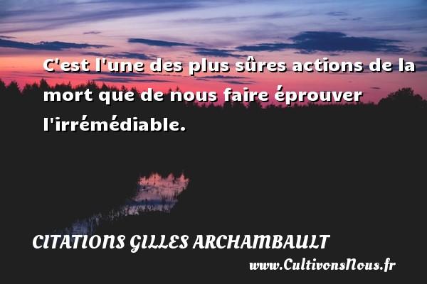 Citations Gilles Archambault - C est l une des plus sûres actions de la mort que de nous faire éprouver l irrémédiable. Une citation de Gilles Archambault CITATIONS GILLES ARCHAMBAULT