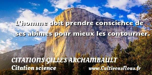 Citations Gilles Archambault - Citation science - L homme doit prendre conscience de ses abîmes pour mieux les contourner. Une citation de Gilles Archambault CITATIONS GILLES ARCHAMBAULT