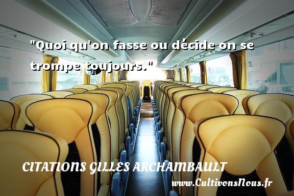 Quoi qu on fasse ou décide on se trompe toujours. Une citation de Gilles Archambault CITATIONS GILLES ARCHAMBAULT