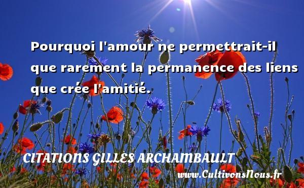 Citations Gilles Archambault - Pourquoi l amour ne permettrait-il que rarement la permanence des liens que crée l amitié. Une citation de Gilles Archambault CITATIONS GILLES ARCHAMBAULT