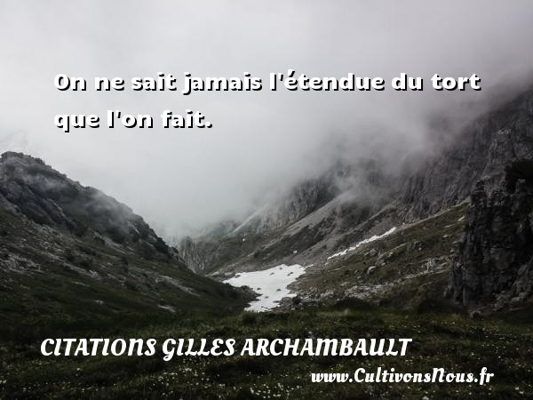 Citations Gilles Archambault - On ne sait jamais l étendue du tort que l on fait. Une citation de Gilles Archambault CITATIONS GILLES ARCHAMBAULT