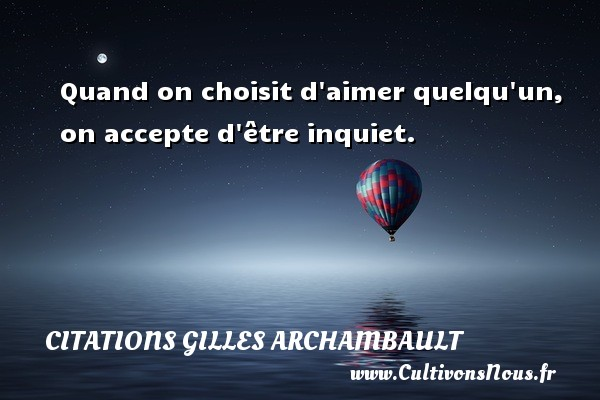 Citations Gilles Archambault - Quand on choisit d aimer quelqu un, on accepte d être inquiet. Une citation de Gilles Archambault CITATIONS GILLES ARCHAMBAULT