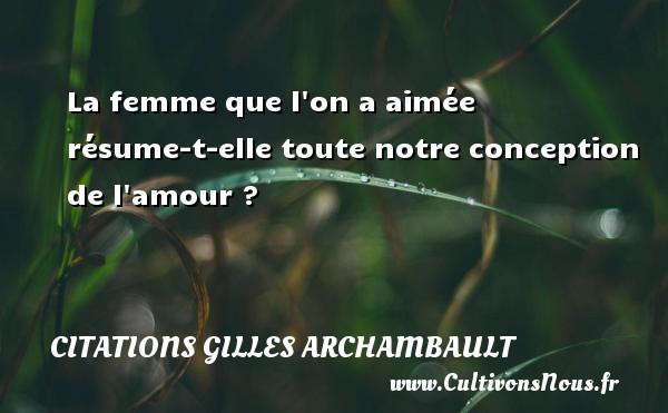 Citations Gilles Archambault - La femme que l on a aimée résume-t-elle toute notre conception de l amour ? Une citation de Gilles Archambault CITATIONS GILLES ARCHAMBAULT