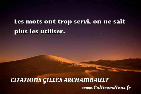 Citations Gilles Archambault - Les mots ont trop servi, on ne sait plus les utiliser. Une citation de Gilles Archambault CITATIONS GILLES ARCHAMBAULT