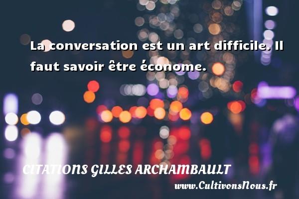 Citations Gilles Archambault - La conversation est un art difficile. Il faut savoir être économe. Une citation de Gilles Archambault CITATIONS GILLES ARCHAMBAULT