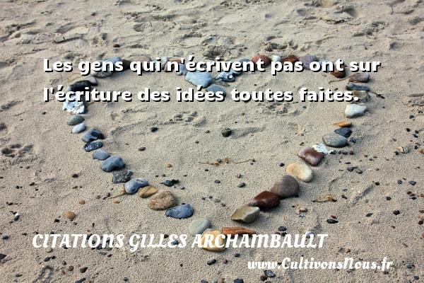 Citations Gilles Archambault - Les gens qui n écrivent pas ont sur l écriture des idées toutes faites. Une citation de Gilles Archambault CITATIONS GILLES ARCHAMBAULT