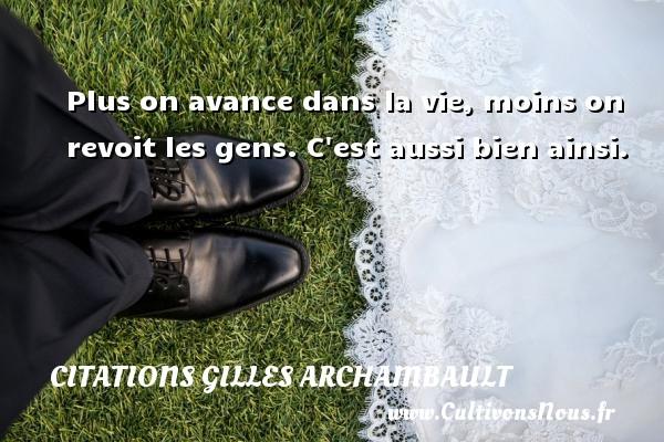 Citations Gilles Archambault - Plus on avance dans la vie, moins on revoit les gens. C est aussi bien ainsi. Une citation de Gilles Archambault CITATIONS GILLES ARCHAMBAULT