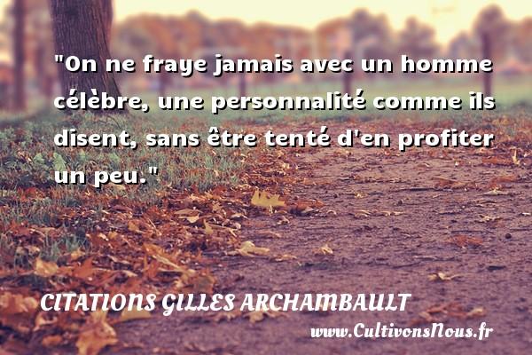 Citations Gilles Archambault - On ne fraye jamais avec un homme célèbre, une personnalité comme ils disent, sans être tenté d en profiter un peu. Une citation de Gilles Archambault CITATIONS GILLES ARCHAMBAULT