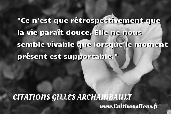 Citations Gilles Archambault - Ce n est que rétrospectivement que la vie paraît douce. Elle ne nous semble vivable que lorsque le moment présent est supportable. Une citation de Gilles Archambault CITATIONS GILLES ARCHAMBAULT