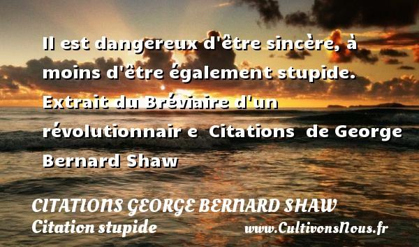 Citations George Bernard Shaw - Citation stupide - Il est dangereux d être sincère, à moins d être également stupide.     Extrait du Bréviaire d un révolutionnair e    Citations   de George Bernard Shaw CITATIONS GEORGE BERNARD SHAW