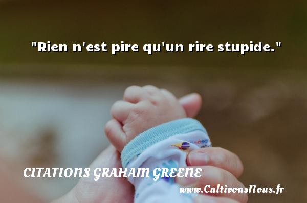 Rien n est pire qu un rire stupide. Une citation de Graham Greene CITATIONS GRAHAM GREENE - Citation stupide