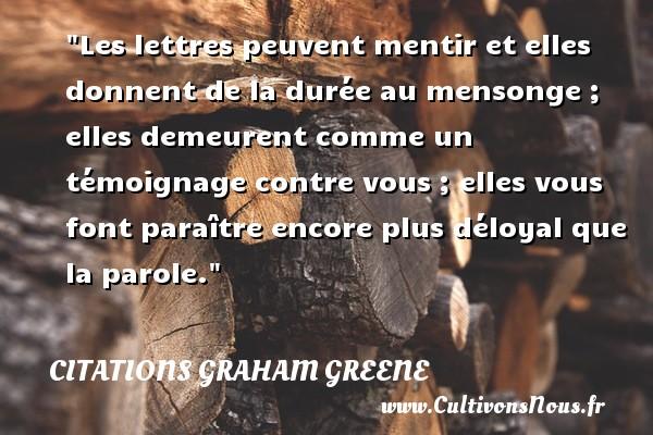 Citations Graham Greene - Citation loyal - Les lettres peuvent mentir et elles donnent de la durée au mensonge ; elles demeurent comme un témoignage contre vous ; elles vous font paraître encore plus déloyal que la parole. Une citation de Graham Greene CITATIONS GRAHAM GREENE