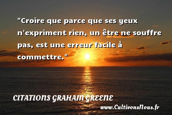 Citations Graham Greene - Croire que parce que ses yeux n expriment rien, un être ne souffre pas, est une erreur facile à commettre. Une citation de Graham Greene CITATIONS GRAHAM GREENE