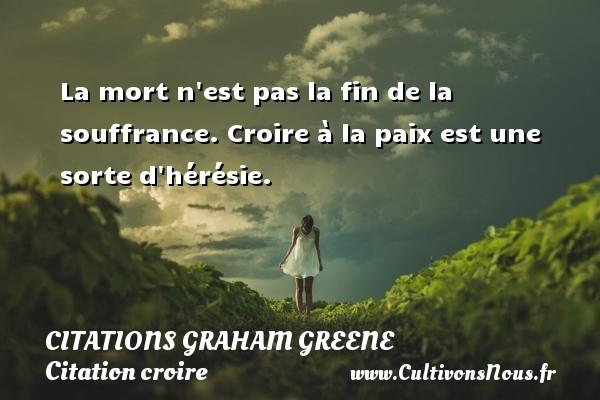 Citations Graham Greene - Citation croire - La mort n est pas la fin de la souffrance. Croire à la paix est une sorte d hérésie. Une citation de Graham Greene CITATIONS GRAHAM GREENE