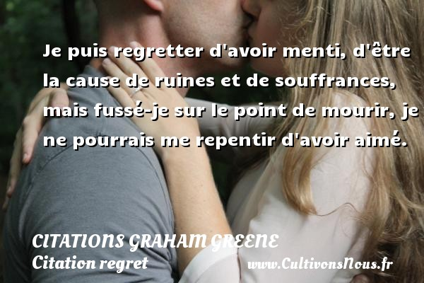 Citations Graham Greene - Citation regret - Je puis regretter d avoir menti, d être la cause de ruines et de souffrances, mais fussé-je sur le point de mourir, je ne pourrais me repentir d avoir aimé. Une citation de Graham Greene CITATIONS GRAHAM GREENE