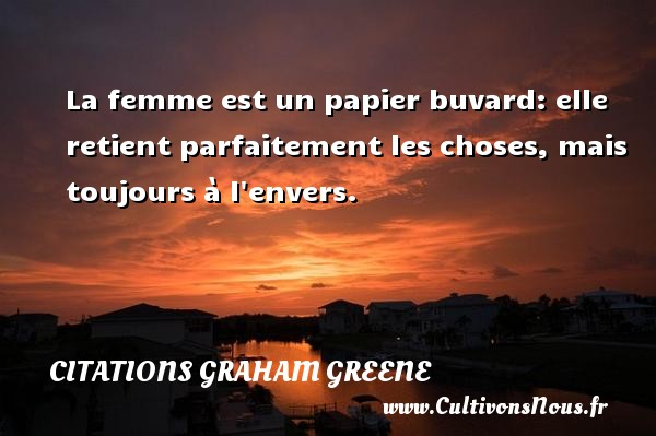 Citations Graham Greene - La femme est un papier buvard: elle retient parfaitement les choses, mais toujours à l envers. Une citation de Graham Greene CITATIONS GRAHAM GREENE