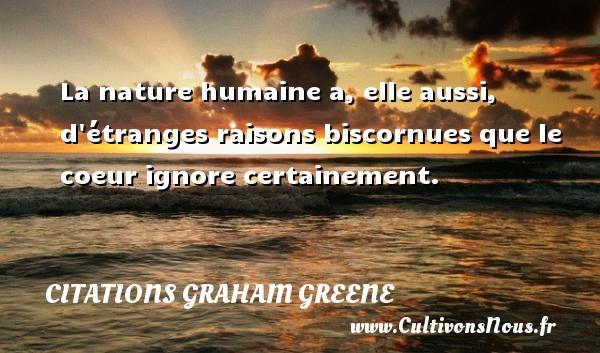 Citations Graham Greene - La nature humaine a, elle aussi, d étranges raisons biscornues que le coeur ignore certainement. Une citation de Graham Greene CITATIONS GRAHAM GREENE