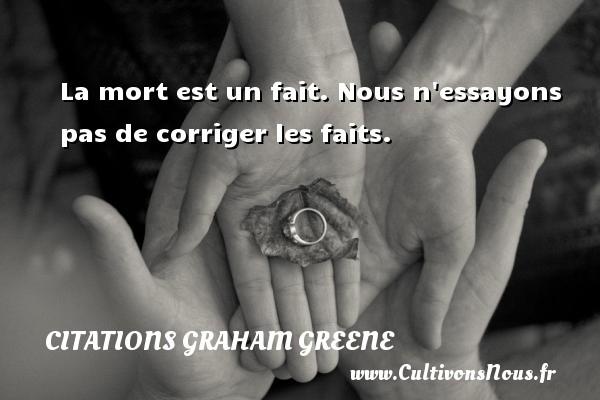 Citations Graham Greene - La mort est un fait. Nous n essayons pas de corriger les faits. Une citation de Graham Greene CITATIONS GRAHAM GREENE