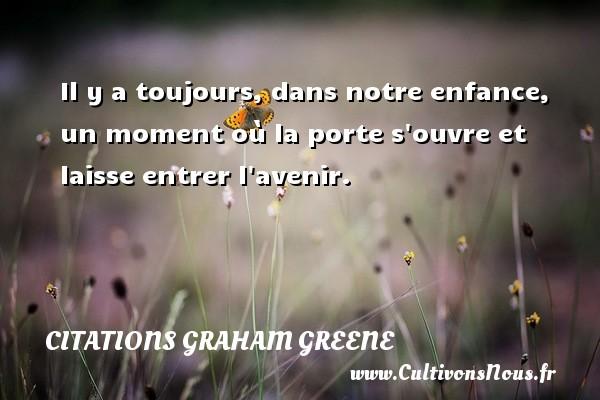 Citations Graham Greene - Citation porte - Il y a toujours, dans notre enfance, un moment où la porte s ouvre et laisse entrer l avenir. Une citation de Graham Greene CITATIONS GRAHAM GREENE
