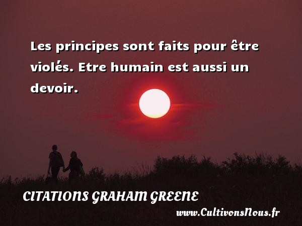 Citations Graham Greene - Les principes sont faits pour être violés. Etre humain est aussi un devoir. Une citation de Graham Greene CITATIONS GRAHAM GREENE