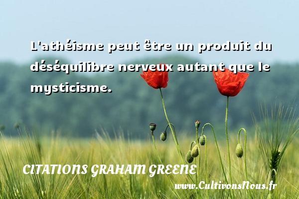 Citations Graham Greene - L athéisme peut être un produit du déséquilibre nerveux autant que le mysticisme. Une citation de Graham Greene CITATIONS GRAHAM GREENE