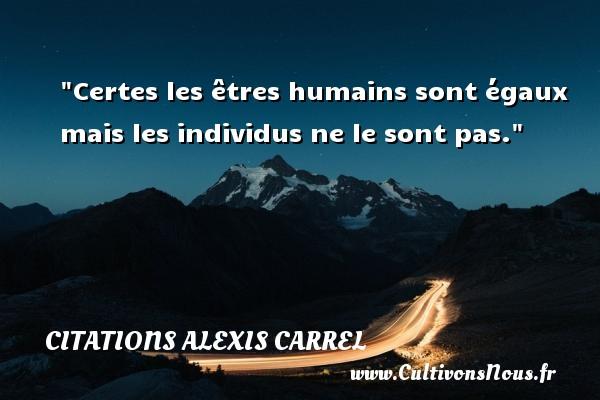 Certes les êtres humains sont égaux mais les individus ne le sont pas. Une citation d  Alexis Carrel CITATIONS ALEXIS CARREL