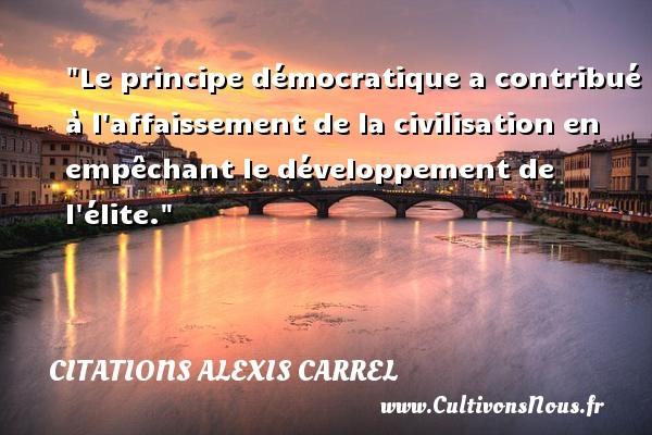 Le principe démocratique a contribué à l affaissement de la civilisation en empêchant le développement de l élite. Une citation d  Alexis Carrel CITATIONS ALEXIS CARREL