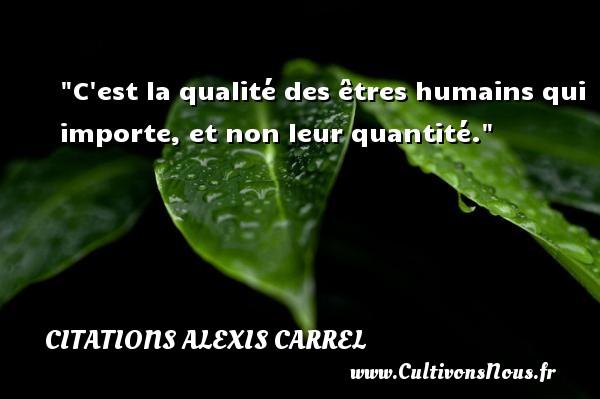 C est la qualité des êtres humains qui importe, et non leur quantité. Une citation d  Alexis Carrel CITATIONS ALEXIS CARREL - Citation qualité