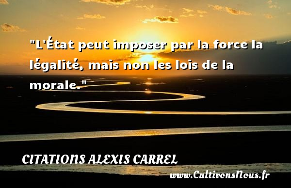 Citations Alexis Carrel - Citation état - L État peut imposer par la force la légalité, mais non les lois de la morale. Une citation d  Alexis Carrel CITATIONS ALEXIS CARREL