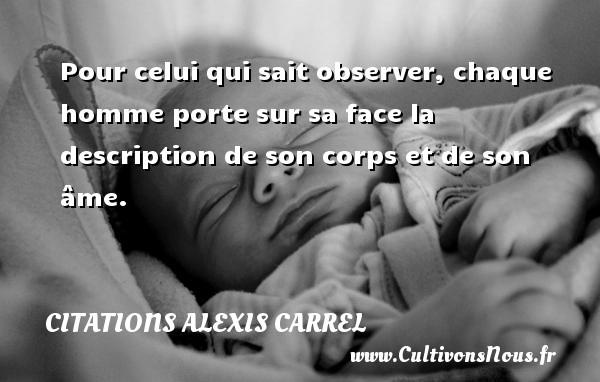 Pour celui qui sait observer, chaque homme porte sur sa face la description de son corps et de son âme. Une citation d  Alexis Carrel CITATIONS ALEXIS CARREL - Citation porte