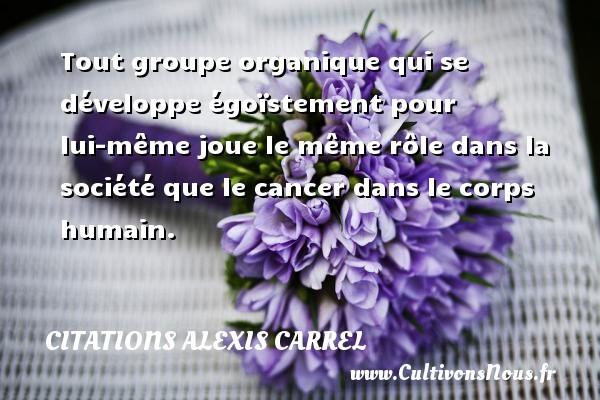 Citations Alexis Carrel - Tout groupe organique qui se développe égoïstement pour lui-même joue le même rôle dans la société que le cancer dans le corps humain. Une citation d  Alexis Carrel CITATIONS ALEXIS CARREL