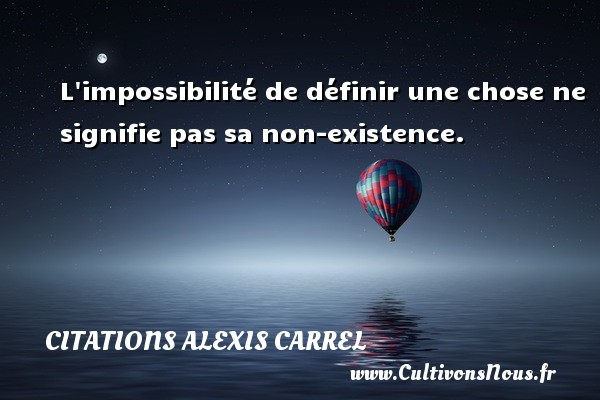 Citations Alexis Carrel - L impossibilité de définir une chose ne signifie pas sa non-existence. Une citation d  Alexis Carrel CITATIONS ALEXIS CARREL