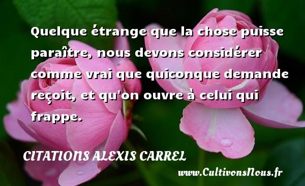 Citations Alexis Carrel - Quelque étrange que la chose puisse paraître, nous devons considérer comme vrai que quiconque demande reçoit, et qu on ouvre à celui qui frappe.  Une citation d  Alexis Carrel CITATIONS ALEXIS CARREL