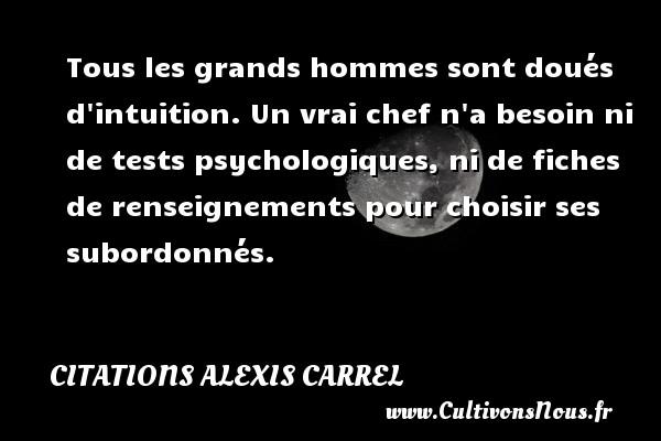 Citations Alexis Carrel - Tous les grands hommes sont doués d intuition. Un vrai chef n a besoin ni de tests psychologiques, ni de fiches de renseignements pour choisir ses subordonnés. Une citation d  Alexis Carrel CITATIONS ALEXIS CARREL