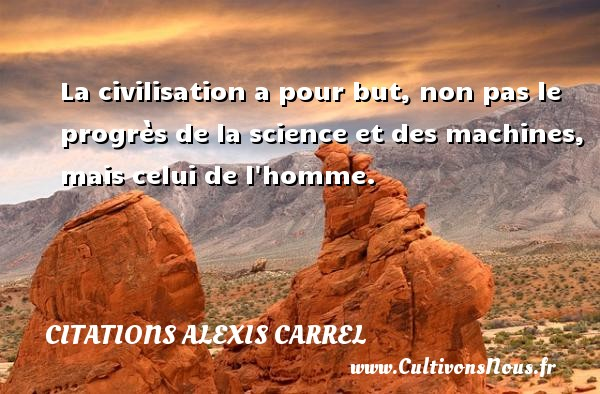 Citations Alexis Carrel - La civilisation a pour but, non pas le progrès de la science et des machines, mais celui de l homme. Une citation d  Alexis Carrel CITATIONS ALEXIS CARREL