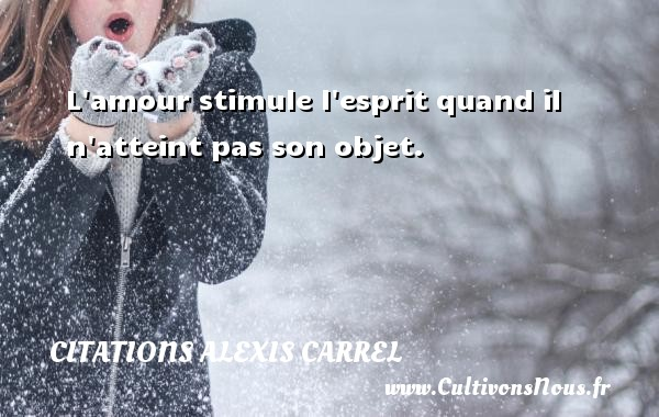 Citations Alexis Carrel - L amour stimule l esprit quand il n atteint pas son objet. Une citation d  Alexis Carrel CITATIONS ALEXIS CARREL