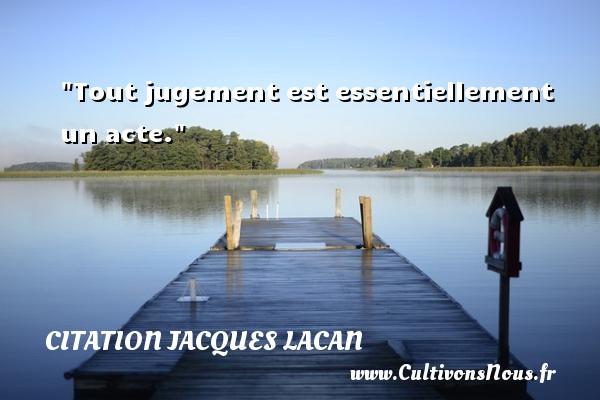 Tout jugement est essentiellement un acte. Une citation de Jacques Lacan CITATION JACQUES LACAN