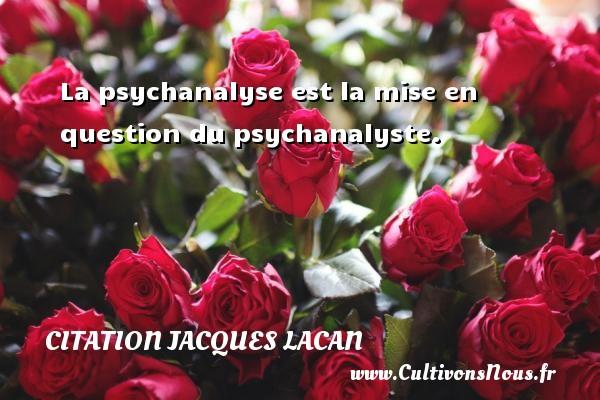 La psychanalyse est la mise en question du psychanalyste. Une citation de Jacques Lacan CITATION JACQUES LACAN