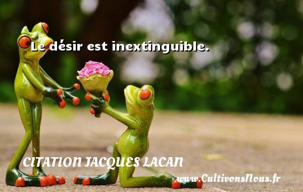 Le désir est inextinguible. Une citation de Jacques Lacan CITATION JACQUES LACAN - Citations désir